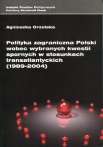 Polityka zagraniczna Polski wobec wybranych kwestii spornych w stosunkach transatlantyckich (1989-2004) /Agnieszka Orzelska