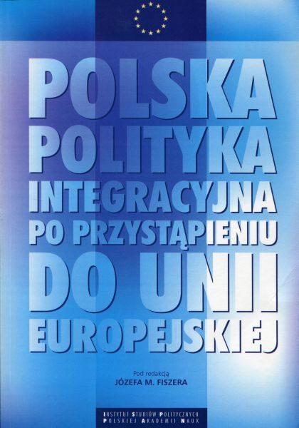 Polska polityka integracyjna po przystąpieniu do Unii Europejskiej /red. Józef M. Fiszer