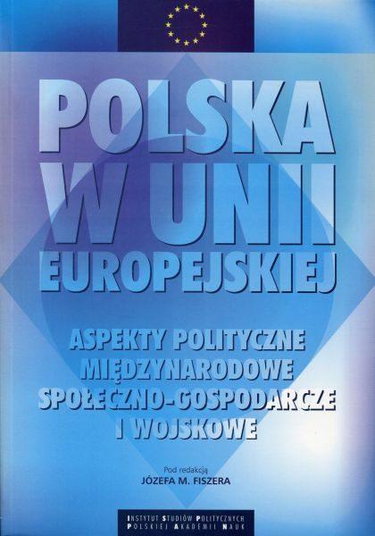 Polska w Unii Europejskiej. Aspekty polityczne, międzynarodowe, społeczno-gospodarcze i wojskowe /red. Józef M. Fiszer