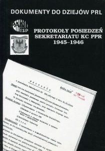 Protokoły posiedzeń Sekretariatu KC PPR 1945-1946 /oprac. Aleksander Kochański