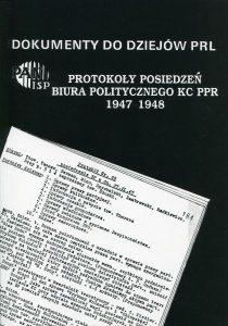 Protokoły posiedzeń Biura Politycznego KC PPR 1947-1948 (Dokumenty do dziejów PRL, z. 15) /oprac. Aleksander Kochański