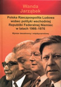 Polska Rzeczpospolita Ludowa wobec polityki wschodniej Republiki Federalnej Niemiec w latach 1966-1976. Wymiar dwustronny i międzynarodowy /Wanda Jarząbek
