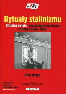 Rytuały stalinizmu. Oficjalne święta i uroczystości rocznicowe w Polsce 1944-1956 /Piotr Osęka