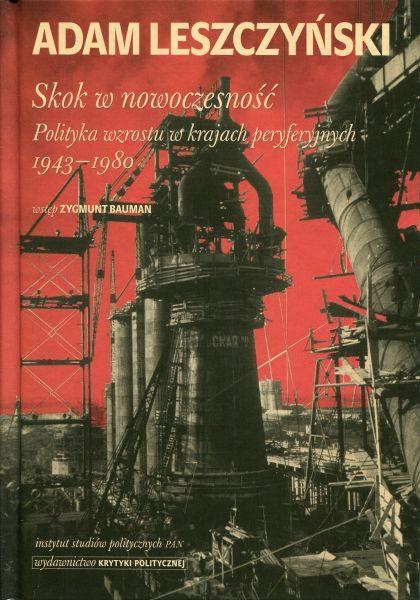 Skok w nowoczesność. Polityka wzrostu w krajach peryferyjnych 1943-1980 /Adam Leszczyński