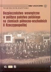 Bezpieczeństwo wewnętrzne w polityce państwa polskiego na ziemiach północno-wschodnich II Rzeczypospolitej /Wojciech Śleszyński