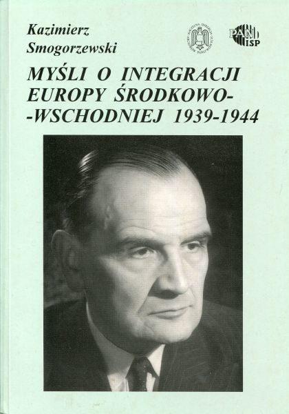 Myśli o integracji Europy Środkowo-Wschodniej 1939-1944 /Kazimierz Smogorzewski