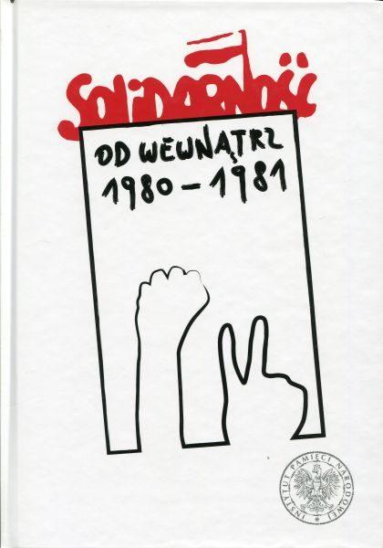 Solidarność od wewnątrz 1980-1981 /red. Andrzej Friszke, Krzysztof Persak, Paweł Sowiński