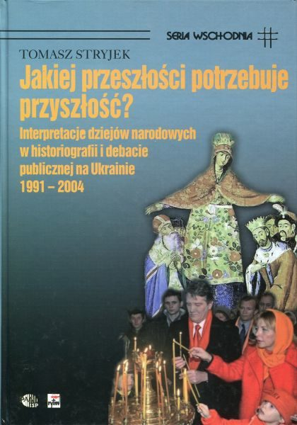 Jakiej przeszłości potrzebuje przyszłość? Interpretacje dziejów narodowych w historiografii i debacie publicznej na Ukrainie 1991-2004 /Tomasz Stryjek