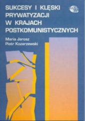 Sukcesy i klęski prywatyzacji w krajach postkomunistycznych /Maria Jarosz, Piotr Kozarzewski