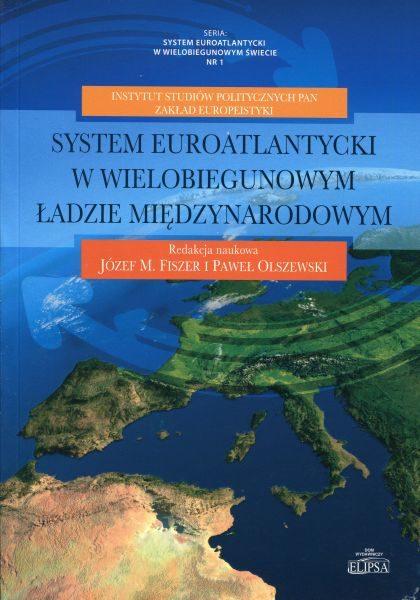 System euroatlantycki w wielobiegunowym ładzie międzynarodowym /red. Józef M. Fiszer, Paweł Olszewski