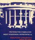 Przywództwo symboliczne: między rządzeniem a reprezentacją. Amerykańska prezydentura końca XX wieku /Bohdan Szklarski