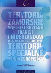 Terytoria zamorskie Wielkiej Brytanii, Francji i Niderlandów oraz niektóre europejskie terytoria specjalne a Unia Europejska /red. Ryszard Żelichowski