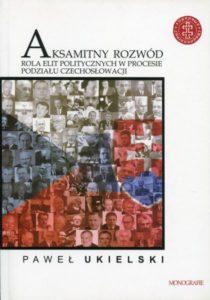 Aksamitny rozwód. Rola elit politycznych w procesie podziału Czechosłowacji /Paweł Ukielski