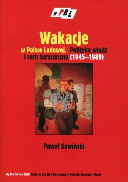 Wakacje w Polsce Ludowej. Polityka władz i ruch turystyczny (1945-1989) /Paweł Sowiński