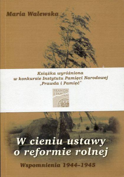 W cieniu ustawy o reformie rolnej. Wspomnienia 1944-1945 /Maria Walewska, red. Krzysztof Jasiewicz