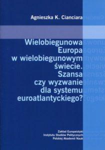 Wielobiegunowa Europa w wielobiegunowym świecie. Szansa czy wyzwanie dla systemu euroatlantyckiego /Agnieszka K. Cianciara