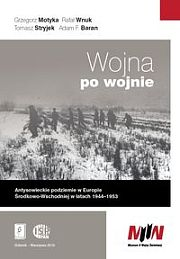 Wojna po wojnie. Antysowieckie podziemie w Europie Środkowo-Wschodniej w latach 1944-1953 /Grzegorz Motyka, Rafał Wnuk, Tomasz Stryjek, Adam F. Baran