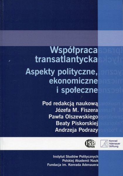 Współpraca transatlantycka. Aspekty polityczne, ekonomiczne i społeczne /red. Józef M. Fiszer, Paweł Olszewski, Beata Piskorska, Andrzej Podraza