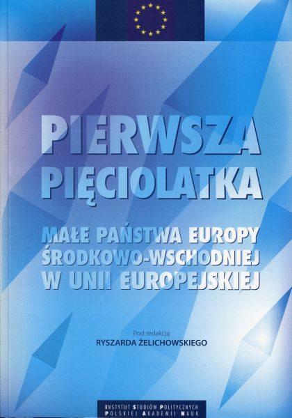 Pierwsza pięciolatka. Małe państwa Europy Środkowo-Wschodniej w Unii Europejskiej /red. Ryszard Żelichowski
