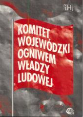 Komitet Wojewódzki ogniwem władzy ludowej /red. Marcin Kula