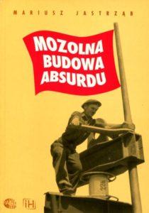 Mozolna budowa absurdu. Działalność Wydziału Propagandy Warszawskiego Komitetu Wojewódzkiego PZPR w latach 1949-1953