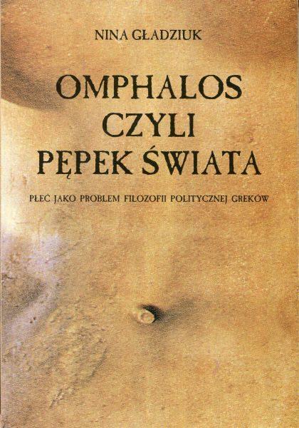 Omphalos, czyli pępek świata. Płeć jako problem filozofii politycznej Greków /Nina Gładziuk