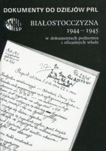 Białostocczyzna 1944-1945 w dokumentach podziemia i oficjalnych władz, (Dokumenty do dziejów PRL, z. 10) /oprac. Jerzy Kułak