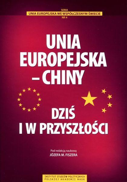 Unia Europejska – Chiny. Dziś i w przyszłości /red. Józef M. Fiszer