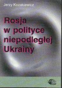 Rosja w polityce niepodległej Ukrainy /Jerzy Kozakiewicz