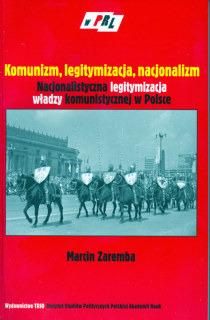 Komunizm, legitymizacja, nacjonalizm. Nacjonalistyczna legitymizacja władzy komunistycznej w Polsce /Marcin Zaremba