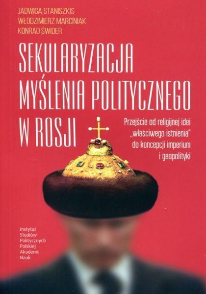"""Sekularyzacja myślenia politycznego w Rosji. Przejście od religijnej idei """"właściwego istnienia"""" do koncepcji imperium i geopolityki /Jadwiga Staniszkis, Włodzimierz Marciniak, Konrad Świder"""