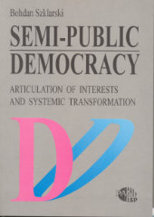 Semi-Public Democracy. Articulation of Interests and Systemic Transformation /Bohdan Szklarski