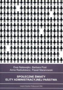 Społeczne światy elity administracyjnej państwa /Ewa Nalewajko, Barbara Post, Anna Radiukiewicz, Paweł Maranowski