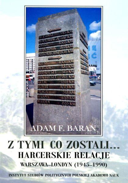 Z tymi co zostali … Harcerskie relacje Warszawa – Londyn (1945-1990) /Adam F. Baran