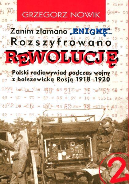 """Zanim złamano """"Enigmę"""" … Rozszyfrowano rewolucję. Polski radiowywiad podczas wojny z bolszewicką Rosją 1918-1920 /Grzegorz Nowik"""
