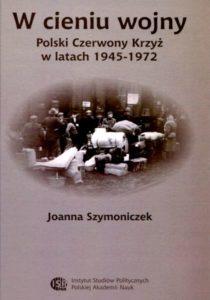 W cieniu wojny. Polski Czerwony Krzyż w latach 1945-1972 /Joanna Szymoniczek
