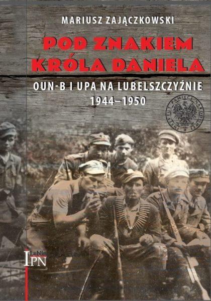 Pod znakiem króla Daniela. OUN-B i UPA na Lubelszczyźnie 1944-1950 /Mariusz Zajączkowski