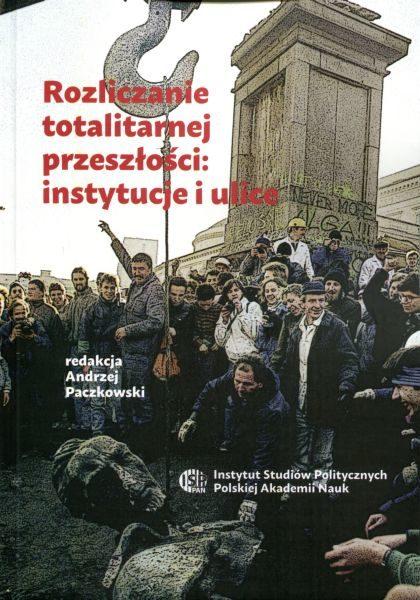 Rozliczanie totalitarnej przeszłości: instytucje i ulice /red. Andrzej Paczkowski