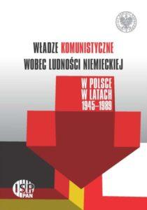Władze komunistyczne wobec ludności niemieckiej w Polsce w latach 1945-1989 /red. Piotr Madajczyk, Adam Dziurok, Sebastian Rosenbaum