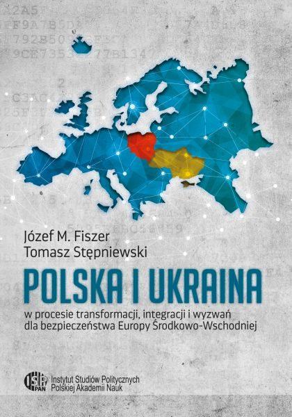 Polska i Ukraina w procesie transformacji, integracji i wyzwań dla bezpieczeństwa Europy Środkowo-Wschodniej /Józef M. Fiszer, Tomasz Stępniewski