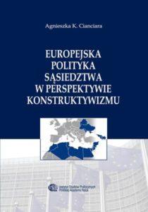 Europejska Polityka Sąsiedztwa w perspektywie konstruktywizmu /Agnieszka K. Cianciara