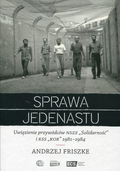 """Sprawa jedenastu. Uwięzienie przywódców NSZZ """"Solidarność"""" i KSS """"KOR"""" 1981-1984 /Andrzej Friszke"""