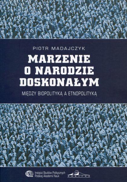 Marzenie o narodzie doskonałym. Między biopolityką a etnopolityką /Piotr Madajczyk