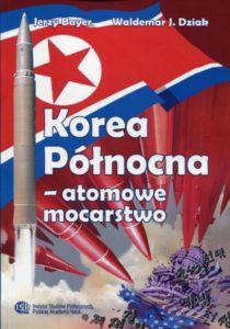 Korea Północna - atomowe mocarstwo. Chronologia wydarzeń 1945-2017 /Jerzy Bayer, Waldemar J. Dziak
