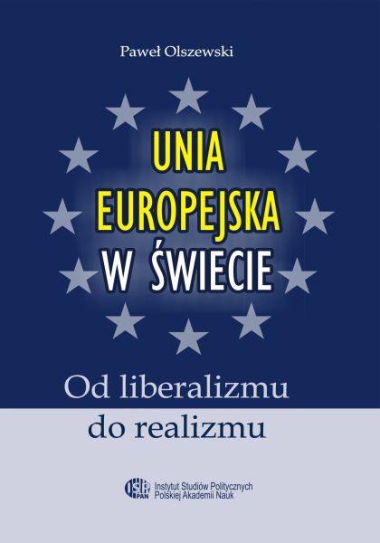 Unia Europejska w świecie. Od liberalizmu do realizmu /Paweł Olszewski