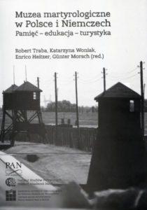 Muzea martyrologiczne w Polsce i Niemczech. Pamięć - edukacja - turystyka /red. Robert Traba, Katarzyna woniak, Enrico Heitzer, Günter Morsch