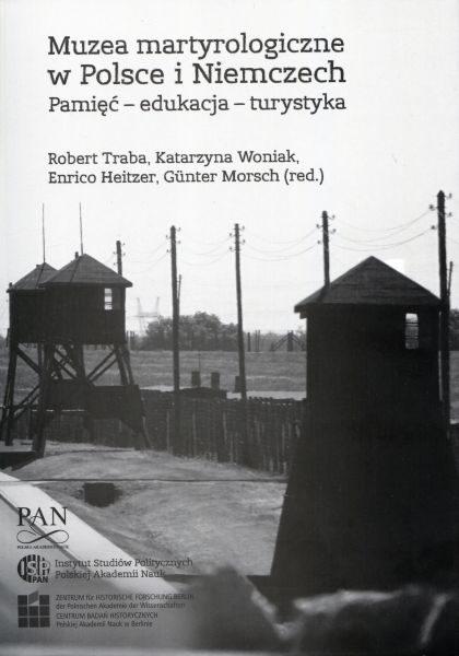 Muzea martyrologiczne w Polsce i Niemczech. Pamięć – edukacja – turystyka /red. Robert Traba, Katarzyna woniak, Enrico Heitzer, Günter Morsch