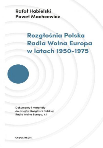 Rozgłośnia Polska Radia Wolna Europa w latach 1950-1975. Dokumenty i materiały, t.1 / Rafał Habielski, Paweł Machcewicz