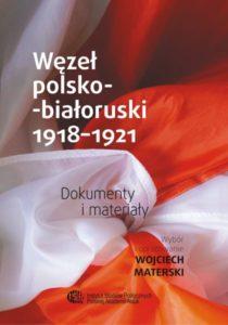 Węzeł polsko-białoruski 1918-1921. Dokumenty i materiały /Wybór i opracowanie Wojciech Materski, Współpraca Uładzimir Snapkowski (Białoruś)