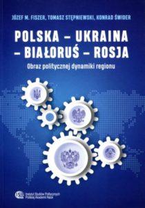 Polska - Ukraina - Białoruś - Rosja. Obraz politycznej dynamiki regionu /Józef M. Fiszer, Tomasz Stępniewski, Konrad Świder